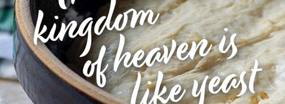 The kingdom of heaven is like yeast