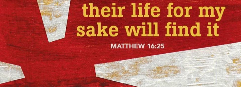 Those who lost their life for my sake will find it - Matthew 16:25
