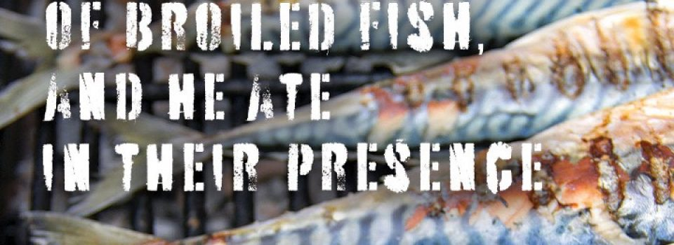 The gave him a piece of broiled fish, and he ate in their presence - Bible passage