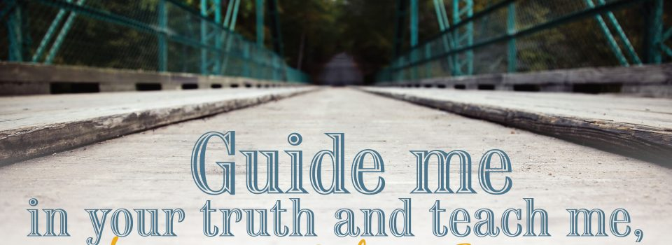 Guide me in your truth and teach me, for you are God my Savior