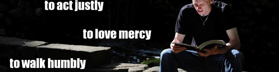 What do the Lord require of you? To act justly to love mercy to walk humbly with your God. - Micah 6:8 NIV